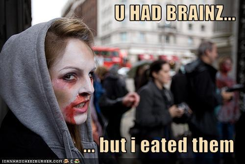 girl in zombie makeup: U HAD BRAINZ... but i eated them