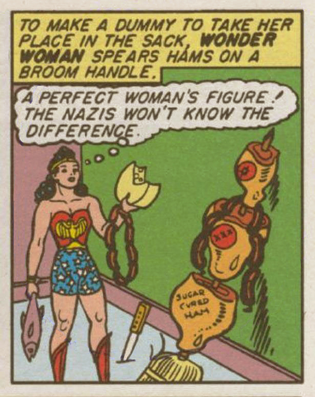 wonder woman holds a fish, a wheel of cheese, and some sausage links. a knife is stuck in the floor. hams are impaled on a broom, including one labeled 'sugar cured ham'. caption: 'to make a dummy to take her place in the sack, WONDER WOMAN spears hams on a broom handle.' ww: 'a perfect woman's figure! the nazis won't know the difference.'